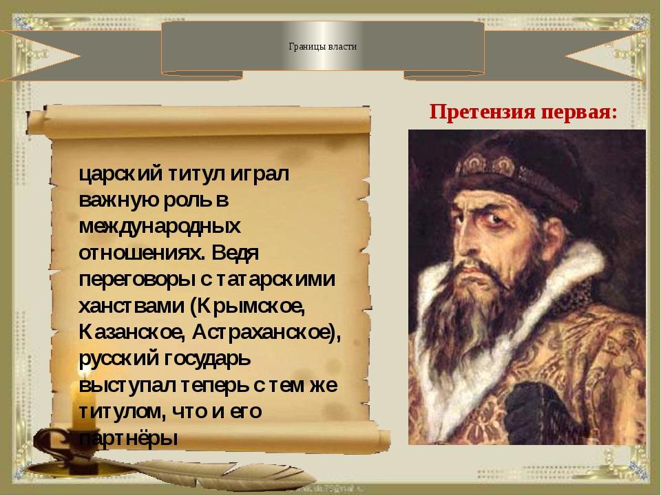 Границы власти Претензия первая: царский титул играл важную роль в междунаро...