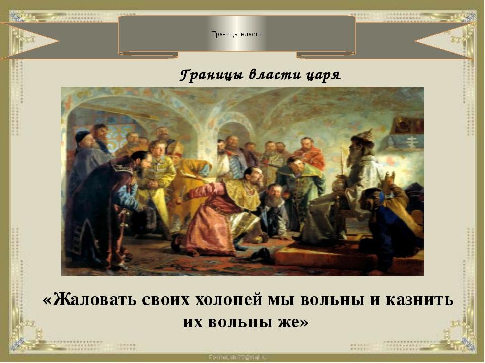 Границы власти Границы власти царя «Жаловать своих холопей мы вольны и казни...