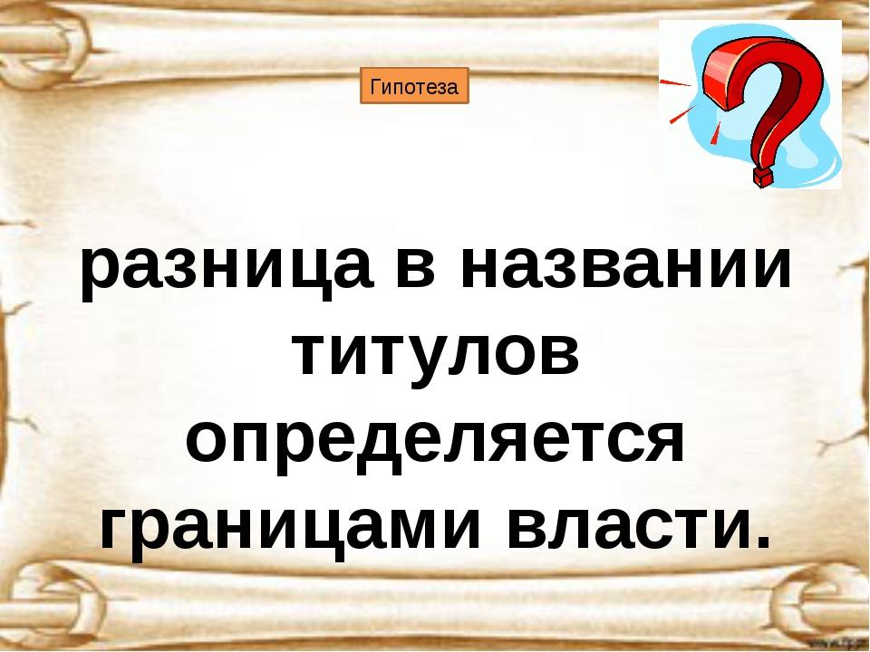 Гипотеза разница в названии титулов определяется границами власти.