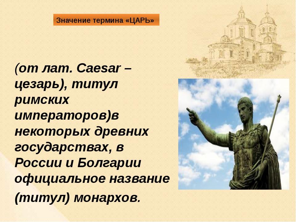 Значение термина «ЦАРЬ» (от лат. Caesar – цезарь), титул римских императоров...
