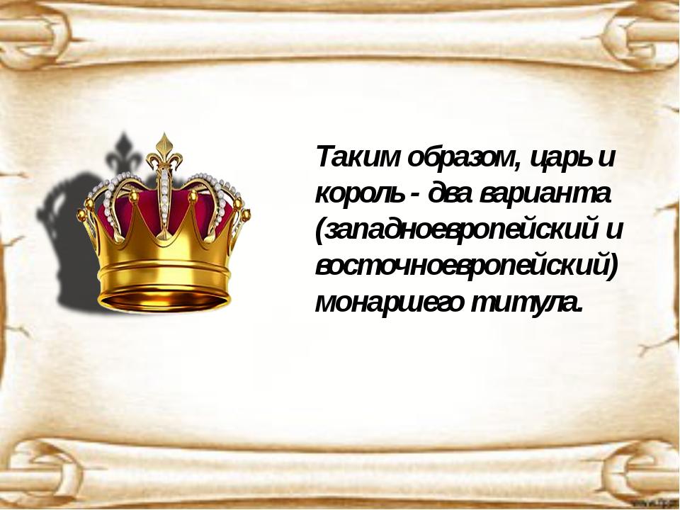 Таким образом, царь и король - два варианта (западноевропейский и восточноев...