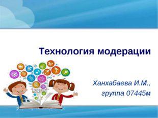 Технология модерации Ханхабаева И.М., группа 07445м