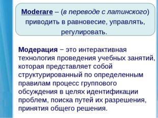 Moderare – (в переводе с латинского) приводить в равновесие, управлять, регул