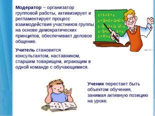 Модератор − организатор групповой работы, активизирует и регламентирует проце