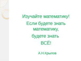 Изучайте математику! Если будете знать математику, будете знать ВСЁ! А.Н.Кры