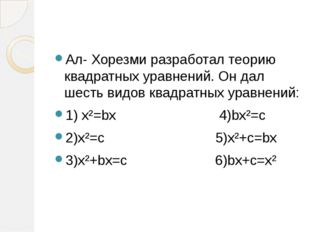 Ал- Хорезми разработал теорию квадратных уравнений. Он дал шесть видов квадр