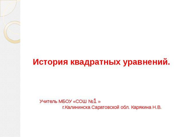 История квадратных уравнений. Учитель МБОУ «СОШ №1 » г.Калининска Саратовско...