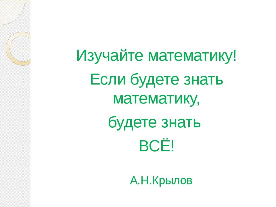 Изучайте математику! Если будете знать математику, будете знать ВСЁ! А.Н.Кры...