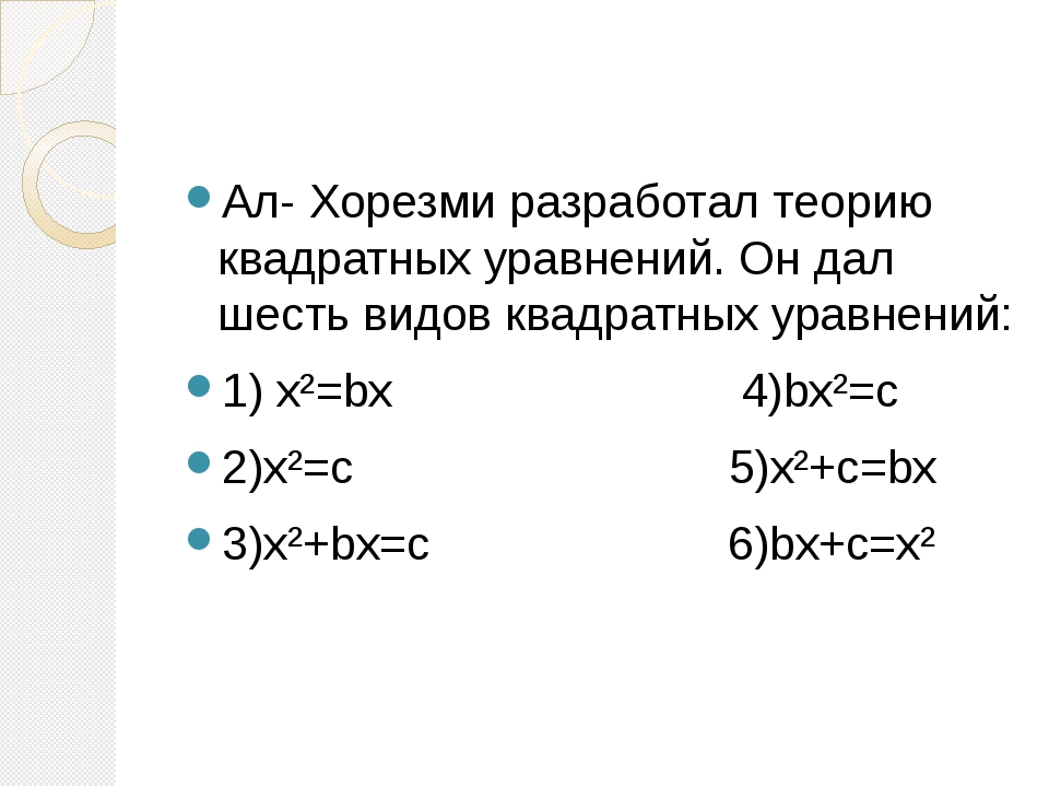 Ал- Хорезми разработал теорию квадратных уравнений. Он дал шесть видов квадр...
