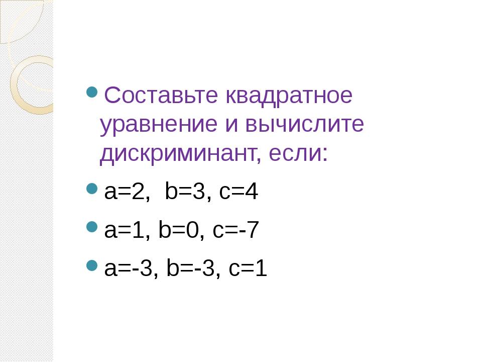 Составьте квадратное уравнение и вычислите дискриминант, если: a=2, b=3, c=4...