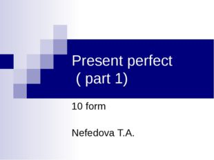 Present perfect ( part 1) 10 form Nefedova T.A.
