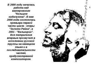 """В 2000 году началась работа над вагнеровским """"Кольцом нибелунгов"""". В мае 2000"""