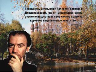 Тесные узы связывают Валерия Гергиева с Владикавказом, где он утверждает сла
