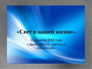 «Свет в нашей жизни». 15 декабря 2015 года « День света и световых технологи