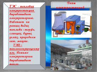 Типы электростанций. ТЭС - тепловая электростанция вырабатывает электроэнерг