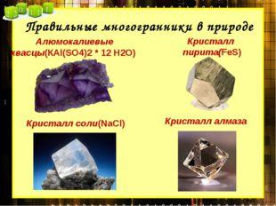 Правильные многогранники в природе Алюмокалиевые квасцы(КАl(SО4)2 * 12 Н2О) К
