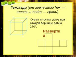 Гексаэдр (от греческого hex — шесть и hedra — грань) Сумма плоских углов при