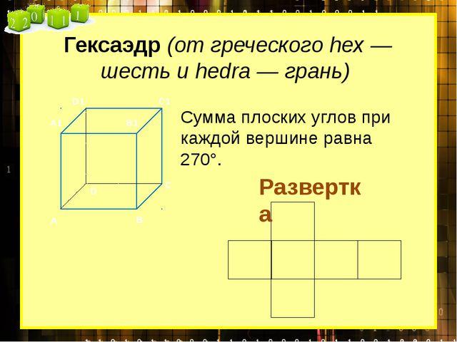Гексаэдр (от греческого hex — шесть и hedra — грань) Сумма плоских углов при...