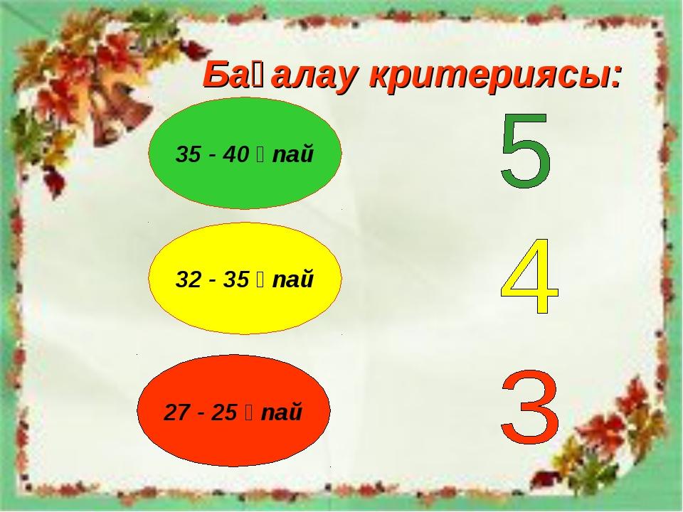 Бағалау критериясы: 35 - 40 ұпай 32 - 35 ұпай 27 - 25 ұпай
