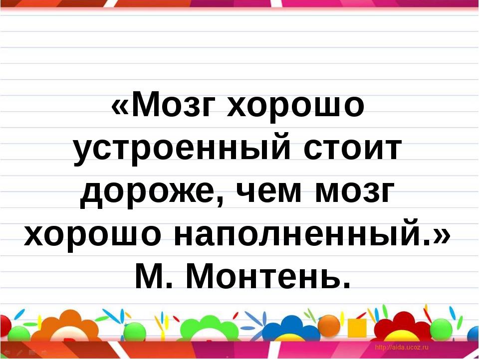 «Мозг хорошо устроенный стоит дороже, чем мозг хорошо наполненный.» М. Монтень.
