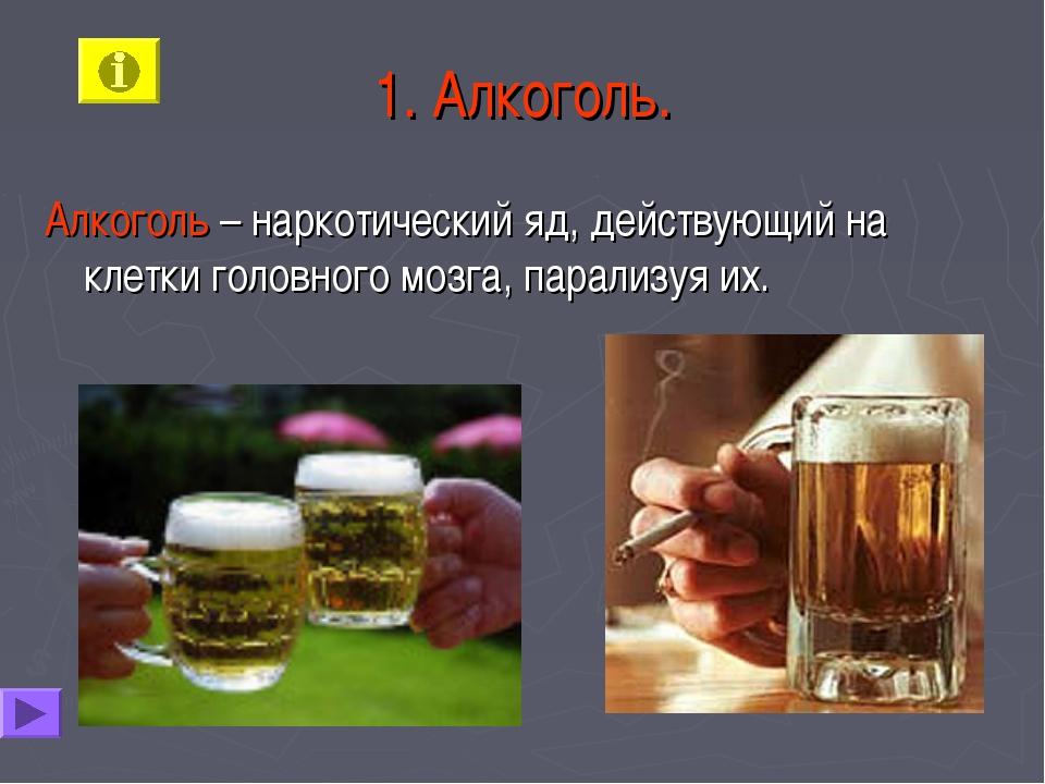 1. Алкоголь. Алкоголь – наркотический яд, действующий на клетки головного моз...