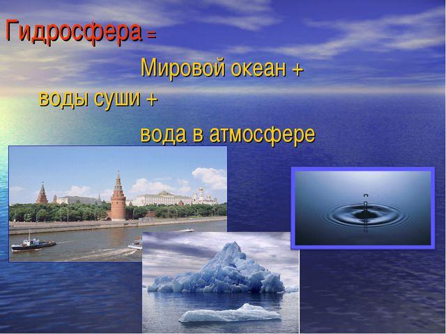 Гидросфера = Мировой океан +  воды суши + вода в атмосфере