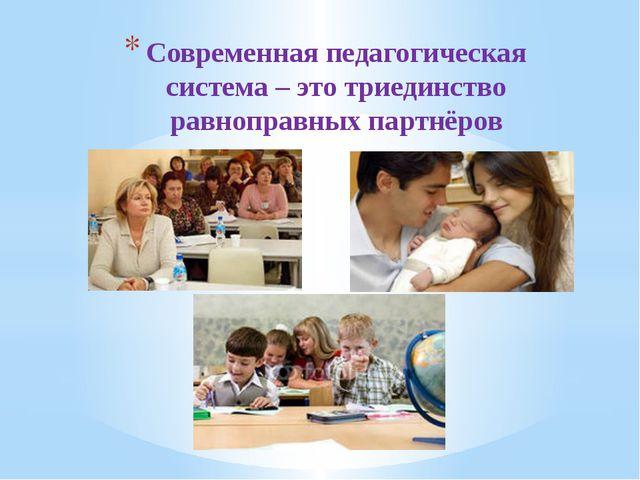 Современная педагогическая система – это триединство равноправных партнёров