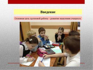 Введение Основная цель групповой работы – развитие мышления учащихся.
