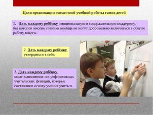 Цели организации совместной учебной работы самих детей Дать каждому ребёнку э