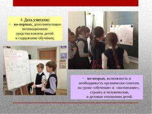 4. Дать учителю: во-первых, дополнительные мотивационные средства вовлечь дет