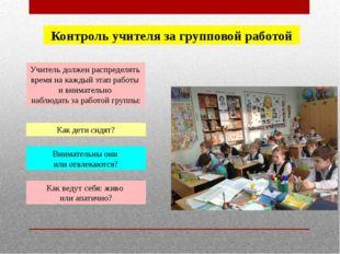 Контроль учителя за групповой работой Учитель должен распределять время на ка