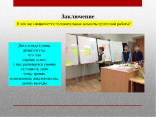 Заключение В чём же заключаются положительные моменты групповой работы? Дети