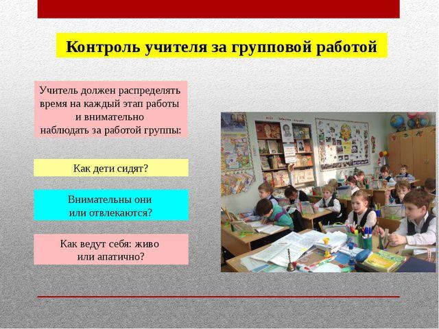 Контроль учителя за групповой работой Учитель должен распределять время на ка...