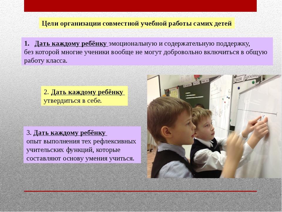 Цели организации совместной учебной работы самих детей Дать каждому ребёнку э...