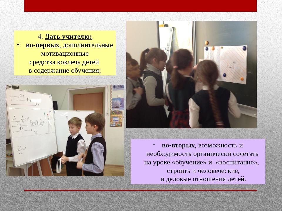 4. Дать учителю: во-первых, дополнительные мотивационные средства вовлечь дет...