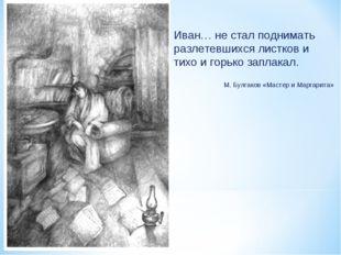 Иван… не стал поднимать разлетевшихся листков и тихо и горько заплакал. М. Бу