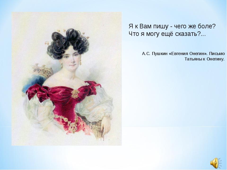 Я к Вам пишу - чего же боле? Что я могу ещё сказать?... А.С. Пушкин «Евгения...