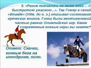 5. «Разом помчались по полю кони ... С быстротою ужасною...». Так Гомер в сво