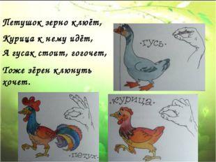 Петушок зерно клюёт, Курица к нему идёт, А гусак стоит, гогочет, Тоже зёрен к