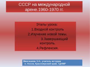 СССР на международной арене.1960-1970 гг. Этапы урока: 1.Входной контроль 2.
