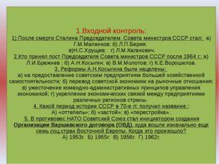 1.Входной контроль: 1) После смерти Сталина Председателем Совета министров С
