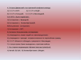 4. Остров Даманский стал причиной конфликта между: А) СССР и КНР; Б) СССР и