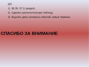 Д/З §§ 35, 37 (1 раздел); Сделать хронологическую таблицу; Выучить даты осно