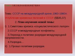 Ответы: 1-В, 2-Б,3-А,4-Б,5-Б,6-Б;7-В,8-А. Тема: СССР на международной арене.
