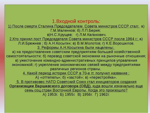 1.Входной контроль: 1) После смерти Сталина Председателем Совета министров С...