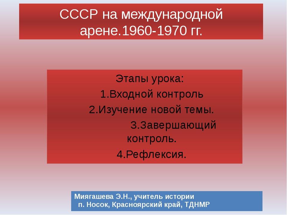 СССР на международной арене.1960-1970 гг. Этапы урока: 1.Входной контроль 2....