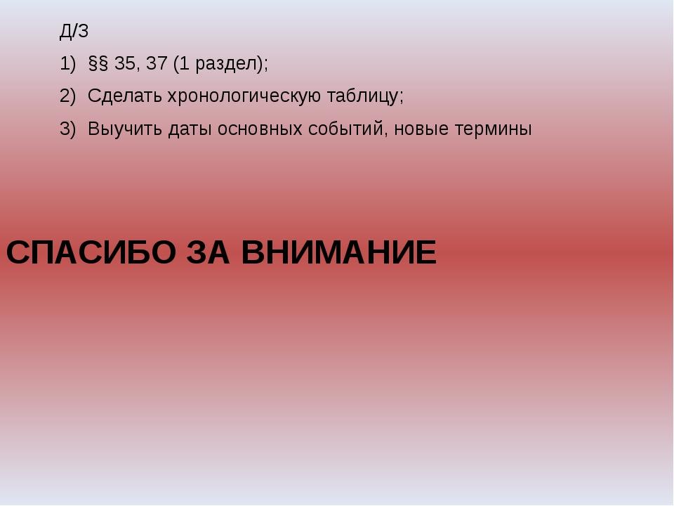 Д/З §§ 35, 37 (1 раздел); Сделать хронологическую таблицу; Выучить даты осно...