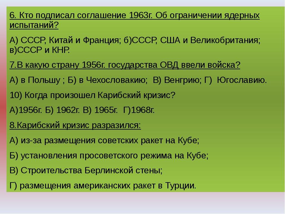 . 6. Кто подписал соглашение 1963г. Об ограничении ядерных испытаний? А) СССР...