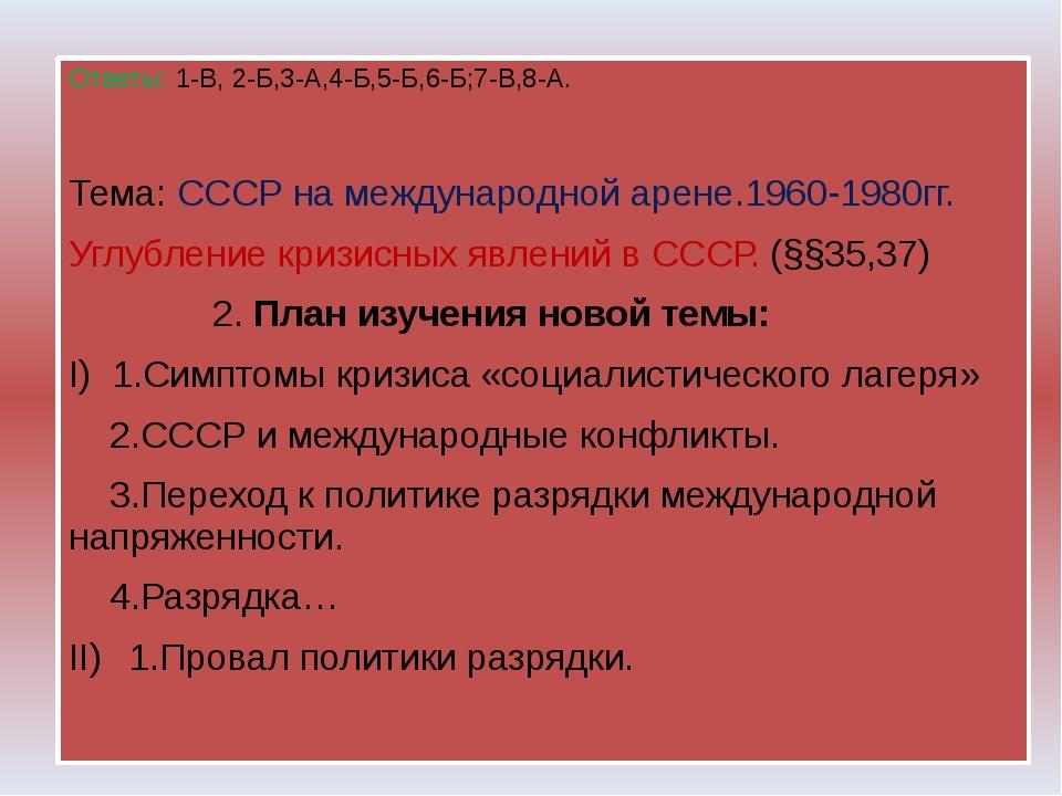 Ответы: 1-В, 2-Б,3-А,4-Б,5-Б,6-Б;7-В,8-А. Тема: СССР на международной арене....