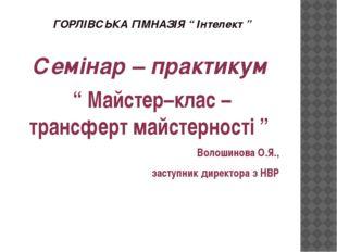 """ГОРЛІВСЬКА ГІМНАЗІЯ """" Інтелект """" Семінар – практикум """" Майстер–клас – трансфе"""